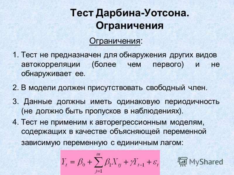 Тест Дарбина-Уотсона. Ограничения Ограничения: 1. Тест не предназначен для обнаружения других видов автокорреляции (более чем первого) и не обнаруживает ее. 2. В модели должен присутствовать свободный член. 3. Данные должны иметь одинаковую периодичн