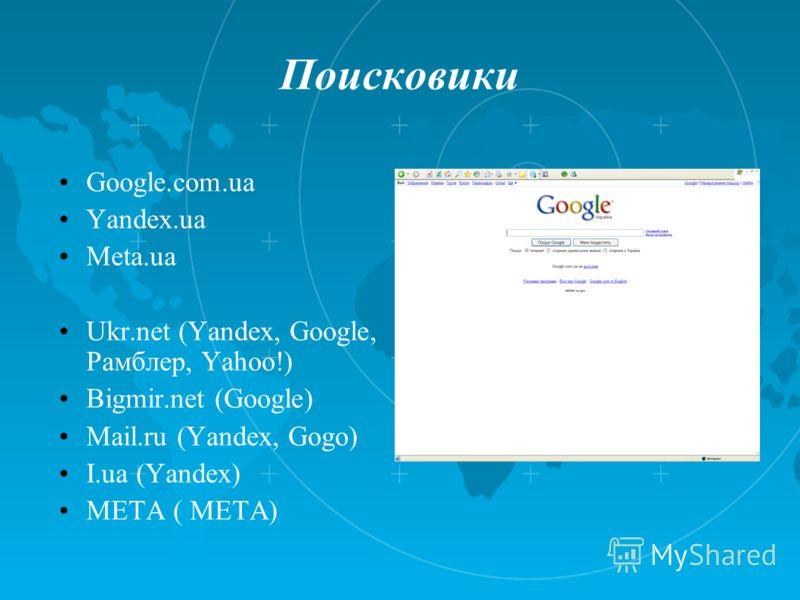 Поисковики Google.com.ua Yandex.ua Meta.ua Ukr.net (Yandex, Google, Рамблер, Yahoo!) Bigmir.net (Google) Mail.ru (Yandex, Gogo) I.ua (Yandex) META ( META)