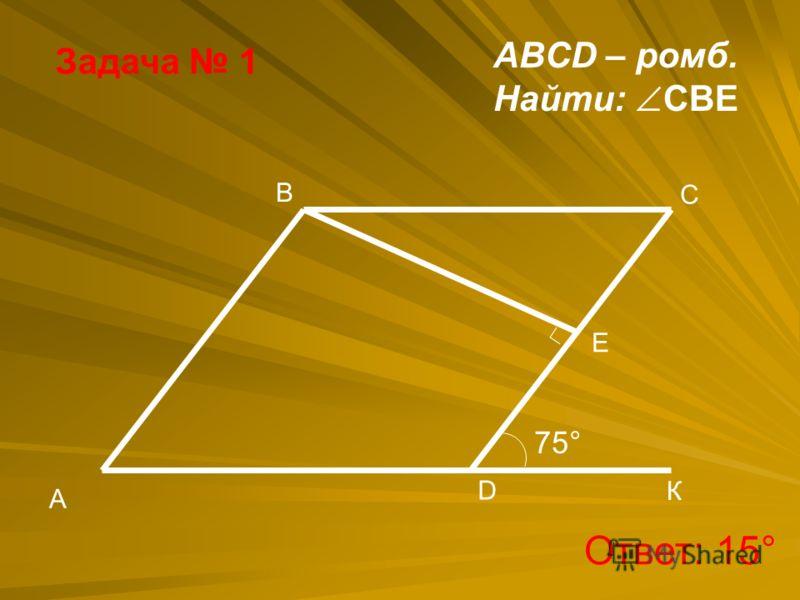 Задача 1 B A D Е C 75° К ABCD – ромб. Найти: CBE Ответ: 15°