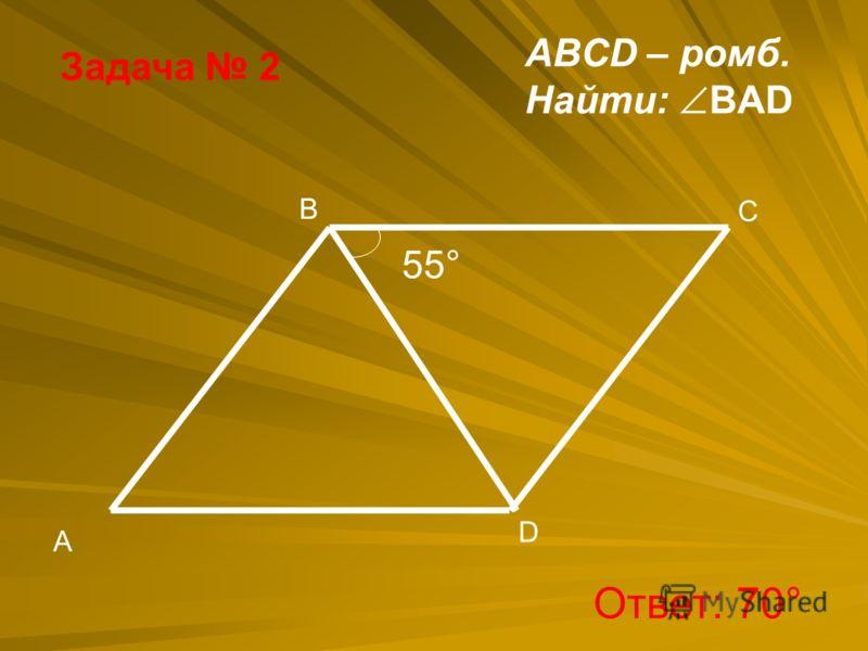 Задача 2 B A D C 55° ABCD – ромб. Найти: BAD Ответ: 70°