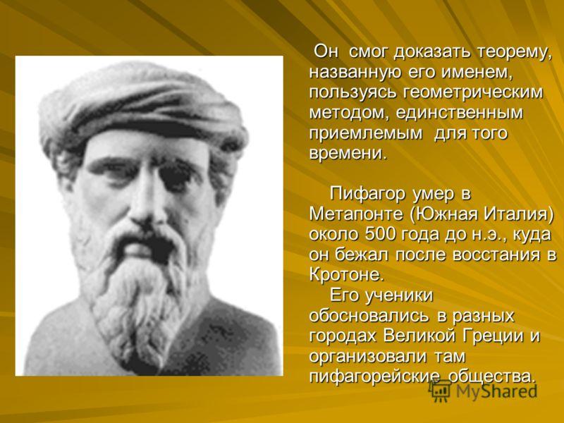 Он смог доказать теорему, названную его именем, пользуясь геометрическим методом, единственным приемлемым для того времени. Пифагор умер в Метапонте (Южная Италия) около 500 года до н.э., куда он бежал после восстания в Кротоне. Его ученики обосновал