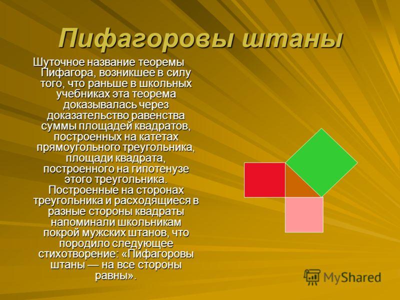 Пифагоровы штаны Шуточное название теоремы Пифагора, возникшее в силу того, что раньше в школьных учебниках эта теорема доказывалась через доказательство равенства суммы площадей квадратов, построенных на катетах прямоугольного треугольника, площади