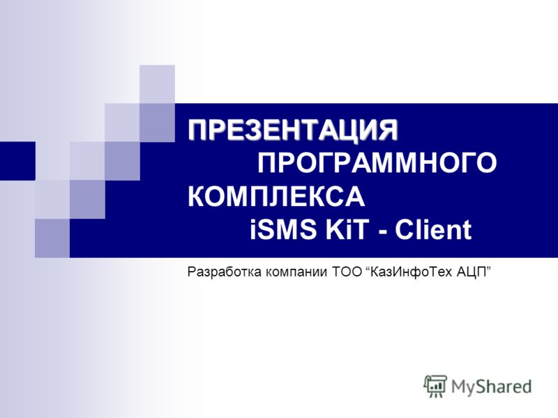 ПРЕЗЕНТАЦИЯ ПРЕЗЕНТАЦИЯ ПРОГРАММНОГО КОМПЛЕКСА iSMS KiT - Client Разработка компании ТОО КазИнфоТех АЦП