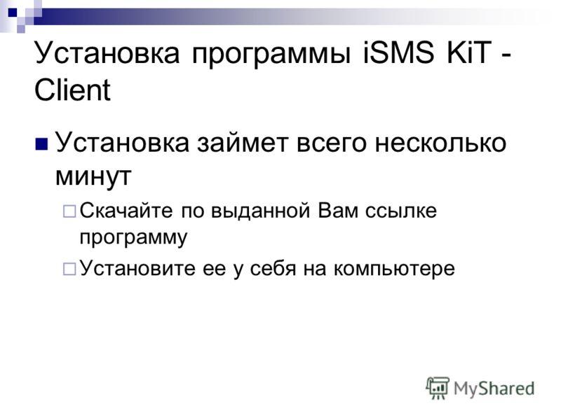 Установка программы iSMS KiT - Client Установка займет всего несколько минут Скачайте по выданной Вам ссылке программу Установите ее у себя на компьютере