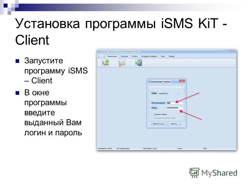 Установка программы iSMS KiT - Client Запустите программу iSMS – Client В окне программы введите выданный Вам логин и пароль