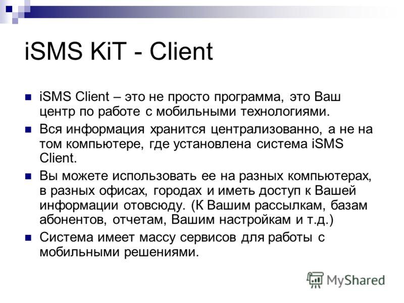 iSMS KiT - Client iSMS Client – это не просто программа, это Ваш центр по работе с мобильными технологиями. Вся информация хранится централизованно, а не на том компьютере, где установлена система iSMS Client. Вы можете использовать ее на разных комп