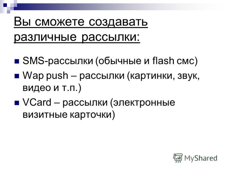 Вы сможете создавать различные рассылки: SMS-рассылки (обычные и flash смс) Wap push – рассылки (картинки, звук, видео и т.п.) VCard – рассылки (электронные визитные карточки)