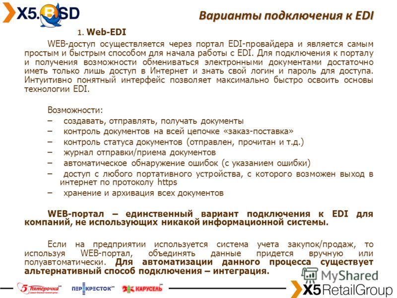 14 Варианты подключения к EDI 1. Web-EDI WEB-доступ осуществляется через портал EDI-провайдера и является самым простым и быстрым способом для начала работы с EDI. Для подключения к порталу и получения возможности обмениваться электронными документам