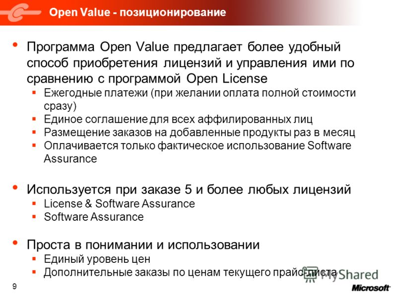 9 Open Value - позиционирование Программа Open Value предлагает более удобный способ приобретения лицензий и управления ими по сравнению с программой Open License Ежегодные платежи (при желании оплата полной стоимости сразу) Единое соглашение для все