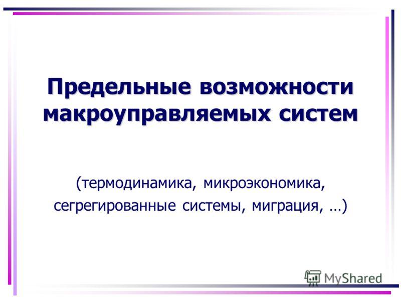 Предельные возможности макроуправляемых систем (термодинамика, микроэкономика, сегрегированные системы, миграция, …)