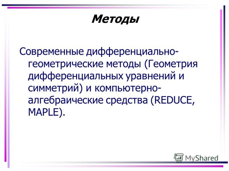 Методы Современные дифференциально- геометрические методы (Геометрия дифференциальных уравнений и симметрий) и компьютерно- алгебраические средства (REDUCE, MAPLE).
