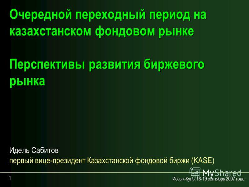 Иссык-Куль, 18-19 сентября 2007 года 1 Очередной переходный период на казахстанском фондовом рынке Перспективы развития биржевого рынка Идель Сабитов первый вице-президент Казахстанской фондовой биржи (KASE)