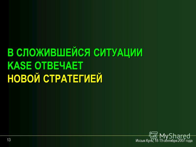 Иссык-Куль, 18-19 сентября 2007 года 13 В СЛОЖИВШЕЙСЯ СИТУАЦИИ KASE ОТВЕЧАЕТ НОВОЙ СТРАТЕГИЕЙ