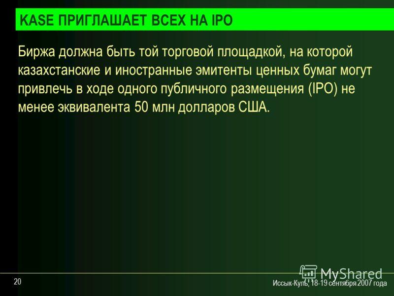 Иссык-Куль, 18-19 сентября 2007 года 20 Биржа должна быть той торговой площадкой, на которой казахстанские и иностранные эмитенты ценных бумаг могут привлечь в ходе одного публичного размещения (IPO) не менее эквивалента 50 млн долларов США. KASE ПРИ