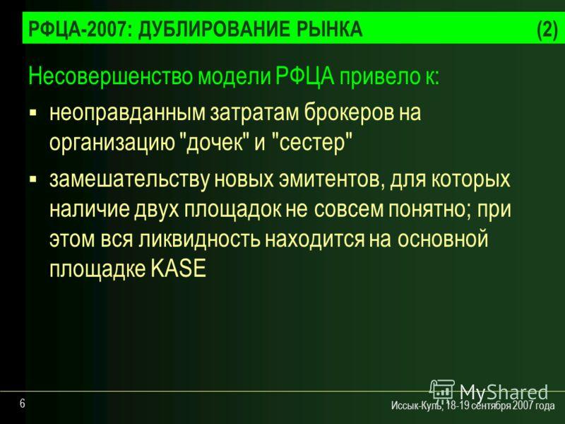 Иссык-Куль, 18-19 сентября 2007 года 6 РФЦА-2007: ДУБЛИРОВАНИЕ РЫНКА(2) Несовершенство модели РФЦА привело к: неоправданным затратам брокеров на организацию