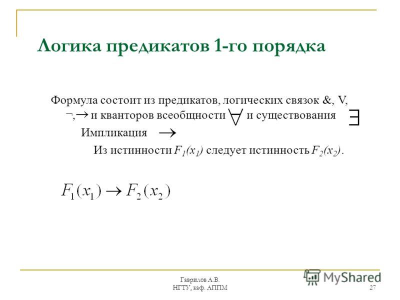 Гаврилов А.В. НГТУ, каф. АППМ 27 Логика предикатов 1-го порядка Формула состоит из предикатов, логических связок &, V, ¬, и кванторов всеобщности и существования Импликация Из истинности F 1 (x 1 ) следует истинность F 2 (x 2 ).