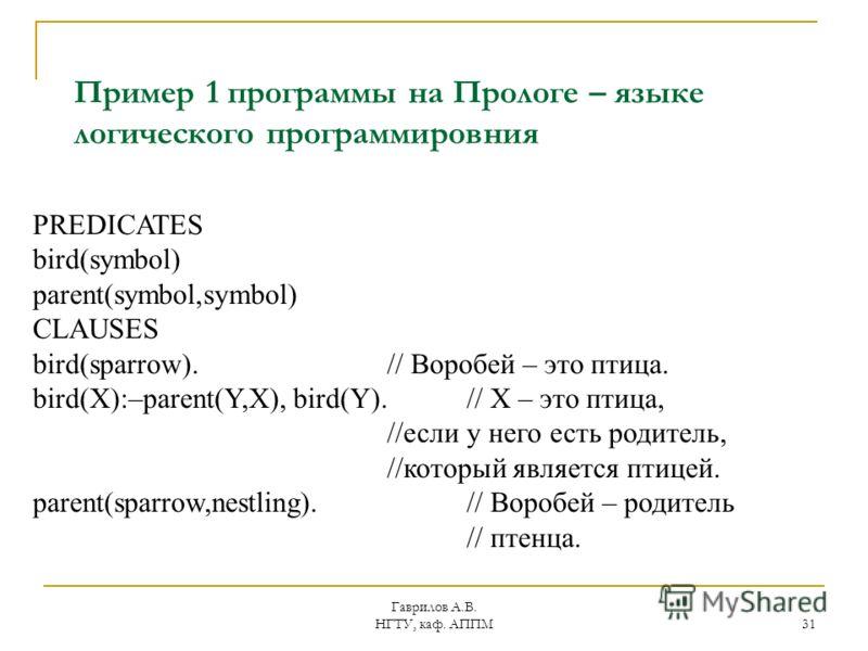 Гаврилов А.В. НГТУ, каф. АППМ 31 Пример 1 программы на Прологе – языке логического программировния PREDICATES bird(symbol) parent(symbol,symbol) CLAUSES bird(sparrow). // Воробей – это птица. bird(X):–parent(Y,X), bird(Y).// X – это птица, //если у н