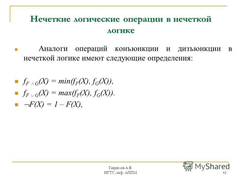 Гаврилов А.В. НГТУ, каф. АППМ 43 Нечеткие логические операции в нечеткой логике Аналоги операций конъюнкции и дизъюнкции в нечеткой логике имеют следующие определения: f F G (X) = min(f F (X), f G (X)), f F G (X) = max(f F (X), f G (X)). F(X) = 1 – F