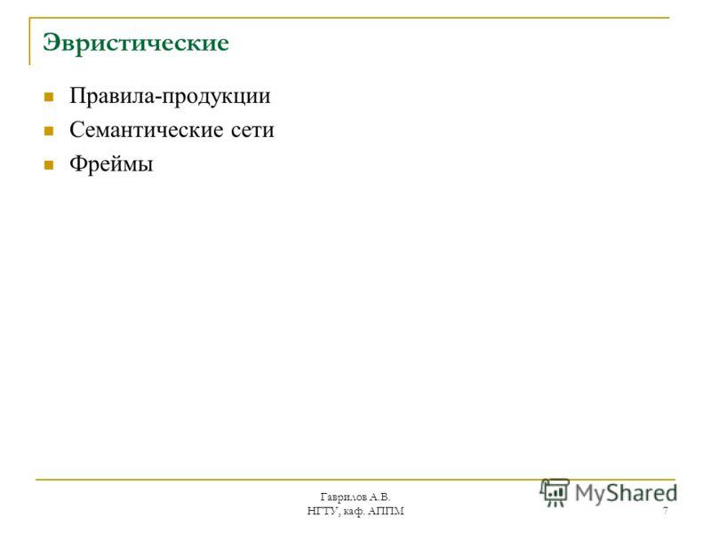 Гаврилов А.В. НГТУ, каф. АППМ 7 Эвристические Правила-продукции Семантические сети Фреймы