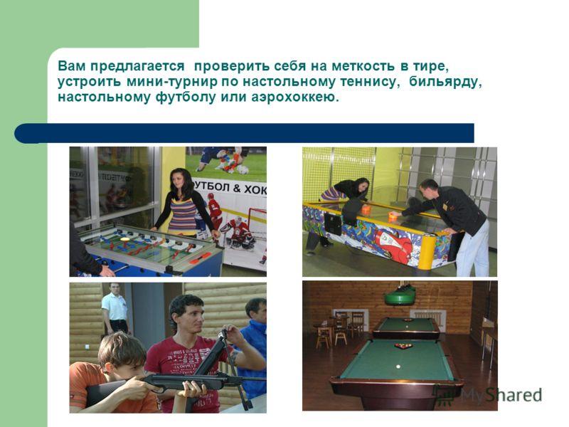 Вам предлагается проверить себя на меткость в тире, устроить мини-турнир по настольному теннису, бильярду, настольному футболу или аэрохоккею.