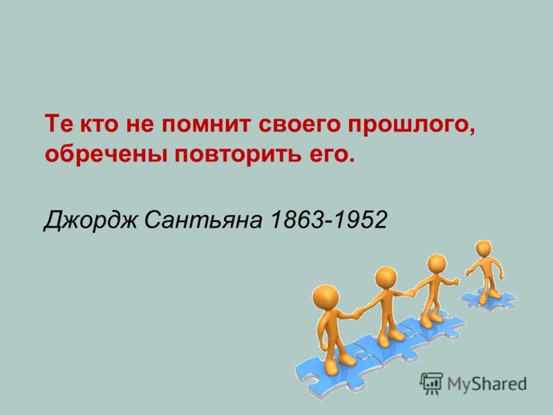 Те кто не помнит своего прошлого, обречены повторить его. Джордж Сантьяна 1863-1952