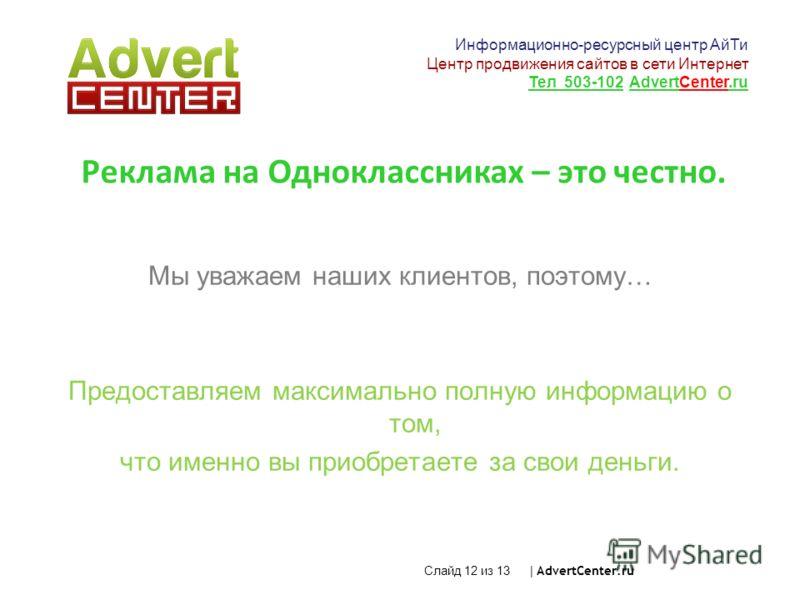 Слайд 12 из 13 | AdvertCenter.ru Реклама на Одноклассниках – это честно. Мы уважаем наших клиентов, поэтому… Предоставляем максимально полную информацию о том, что именно вы приобретаете за свои деньги. Информационно-ресурсный центр АйТи Центр продви