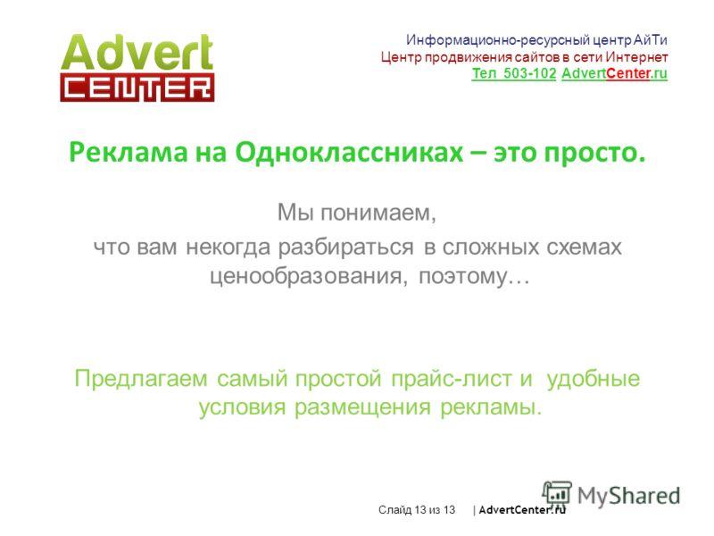 Слайд 13 из 13 | AdvertCenter.ru Реклама на Одноклассниках – это просто. Мы понимаем, что вам некогда разбираться в сложных схемах ценообразования, поэтому… Предлагаем самый простой прайс-лист и удобные условия размещения рекламы. Информационно-ресур