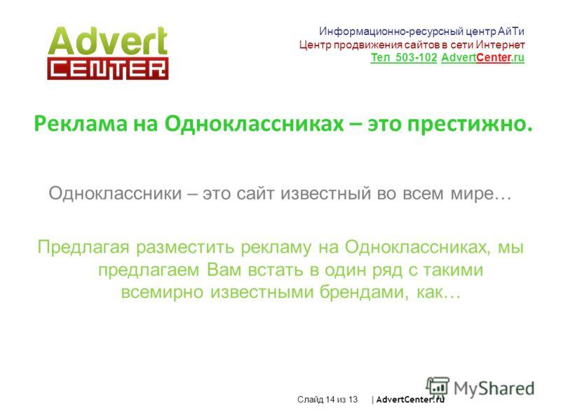 Слайд 14 из 13 | AdvertCenter.ru Реклама на Одноклассниках – это престижно. Одноклассники – это сайт известный во всем мире… Предлагая разместить рекламу на Одноклассниках, мы предлагаем Вам встать в один ряд с такими всемирно известными брендами, ка
