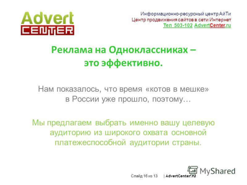 Слайд 16 из 13 | AdvertCenter.ru Реклама на Одноклассниках – это эффективно. Нам показалось, что время «котов в мешке» в России уже прошло, поэтому… Мы предлагаем выбрать именно вашу целевую аудиторию из широкого охвата основной платежеспособной ауди