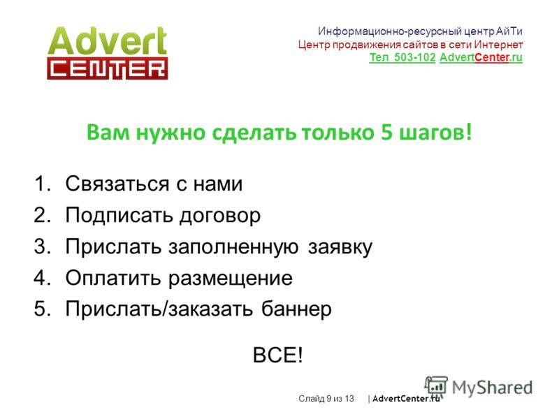 Слайд 9 из 13 | AdvertCenter.ru Вам нужно сделать только 5 шагов! 1.Связаться с нами 2.Подписать договор 3.Прислать заполненную заявку 4.Оплатить размещение 5.Прислать/заказать баннер ВСЕ! Информационно-ресурсный центр АйТи Центр продвижения сайтов в
