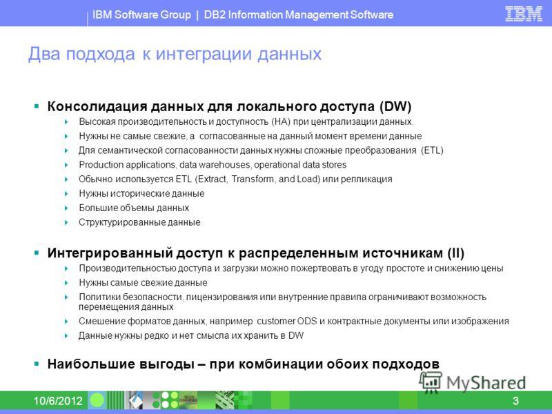 IBM Software Group | DB2 Information Management Software 8/30/20123 Два подхода к интеграции данных Консолидация данных для локального доступа (DW) Высокая производительность и доступность (HA) при централизации данных. Нужны не самые свежие, а согла