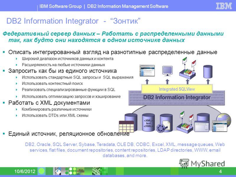 IBM Software Group | DB2 Information Management Software 8/30/20124 DB2 Information Integrator - Зонтик Федеративный сервер данных – Работать с распределенными данными так, как будто они находятся в одном источнике данных Описать интегрированный взгл