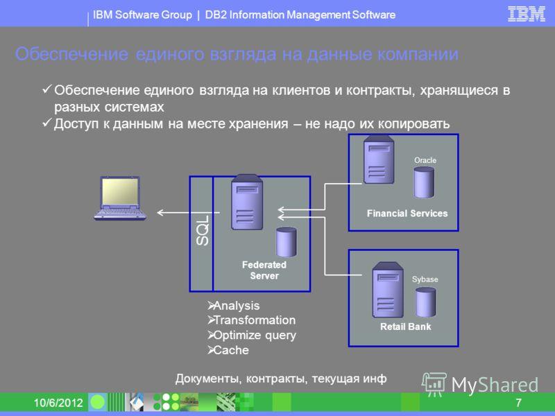 IBM Software Group | DB2 Information Management Software 8/30/20127 Обеспечение единого взгляда на данные компании Federated Server Financial Services Retail Bank Обеспечение единого взгляда на клиентов и контракты, хранящиеся в разных системах Досту