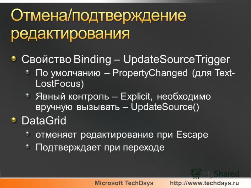 Microsoft TechDayshttp://www.techdays.ru Свойство Binding – UpdateSourceTrigger По умолчанию – PropertyChanged (для Text- LostFocus) Явный контроль – Explicit, необходимо вручную вызывать – UpdateSource() DataGrid отменяет редактирование при Escape П