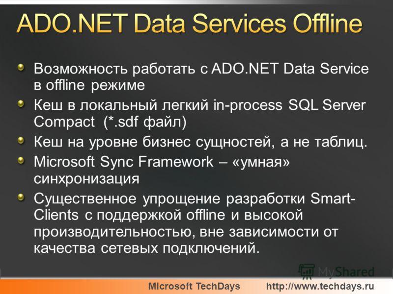 Возможность работать с ADO.NET Data Service в offline режиме Кеш в локальный легкий in-process SQL Server Compact (*.sdf файл) Кеш на уровне бизнес сущностей, а не таблиц. Microsoft Sync Framework – «умная» синхронизация Существенное упрощение разраб
