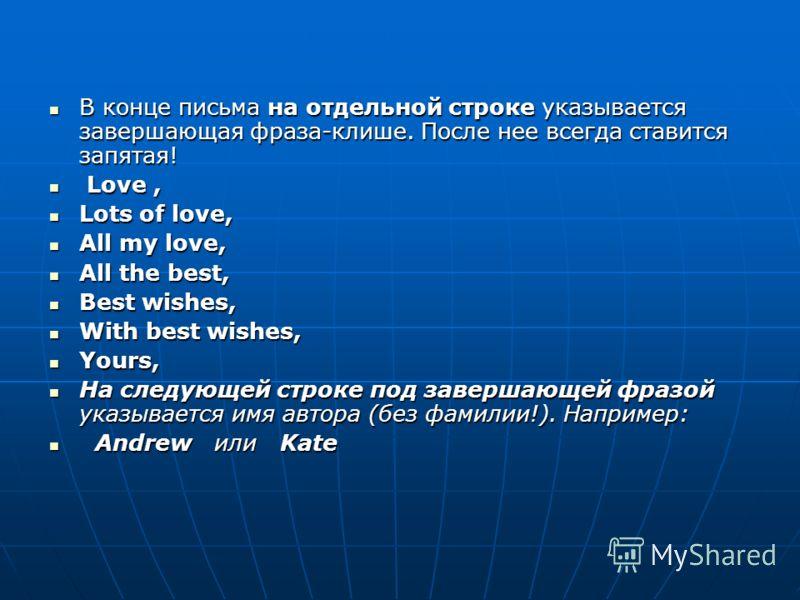 В конце письма на отдельной строке указывается завершающая фраза-клише. После нее всегда ставится запятая! В конце письма на отдельной строке указывается завершающая фраза-клише. После нее всегда ставится запятая! Love, Love, Lots of love, Lots of lo