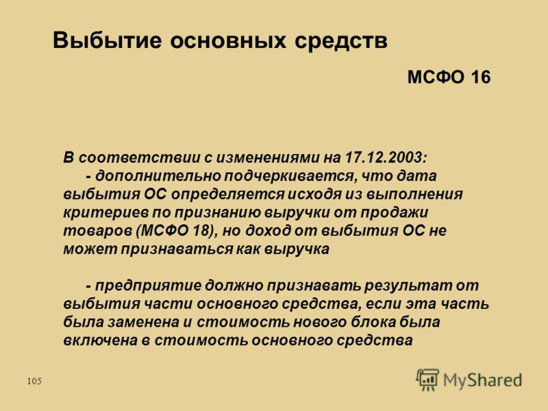 105 Выбытие основных средств В соответствии с изменениями на 17.12.2003: - дополнительно подчеркивается, что дата выбытия ОС определяется исходя из выполнения критериев по признанию выручки от продажи товаров (МСФО 18), но доход от выбытия ОС не може