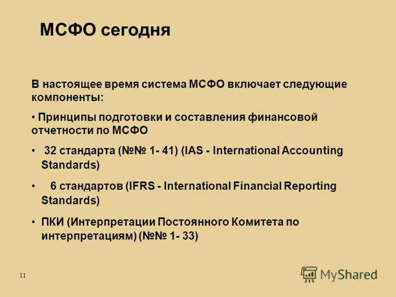 11 МСФО сегодня В настоящее время система МСФО включает следующие компоненты: Принципы подготовки и составления финансовой отчетности по МСФО 32 стандарта ( 1- 41) (IAS - International Accounting Standards) 6 стандартов (IFRS - International Financia