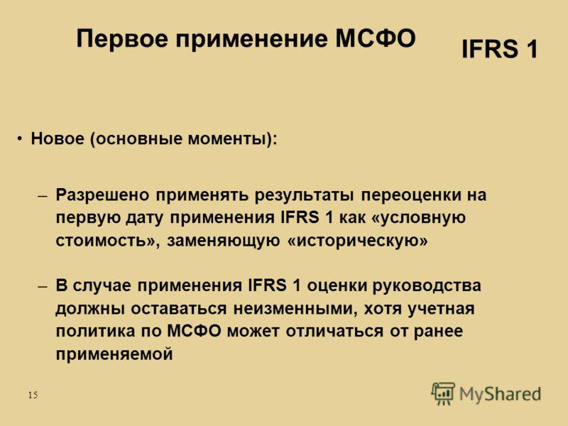 15 Первое применение МСФО Новое (основные моменты): –Разрешено применять результаты переоценки на первую дату применения IFRS 1 как «условную стоимость», заменяющую «историческую» –В случае применения IFRS 1 оценки руководства должны оставаться неизм