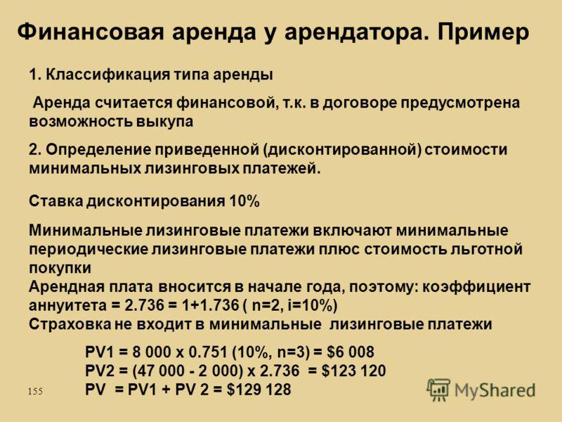 155 1. Классификация типа аренды Аренда считается финансовой, т.к. в договоре предусмотрена возможность выкупа 2. Определение приведенной (дисконтированной) стоимости минимальных лизинговых платежей. Ставка дисконтирования 10% Минимальные лизинговые