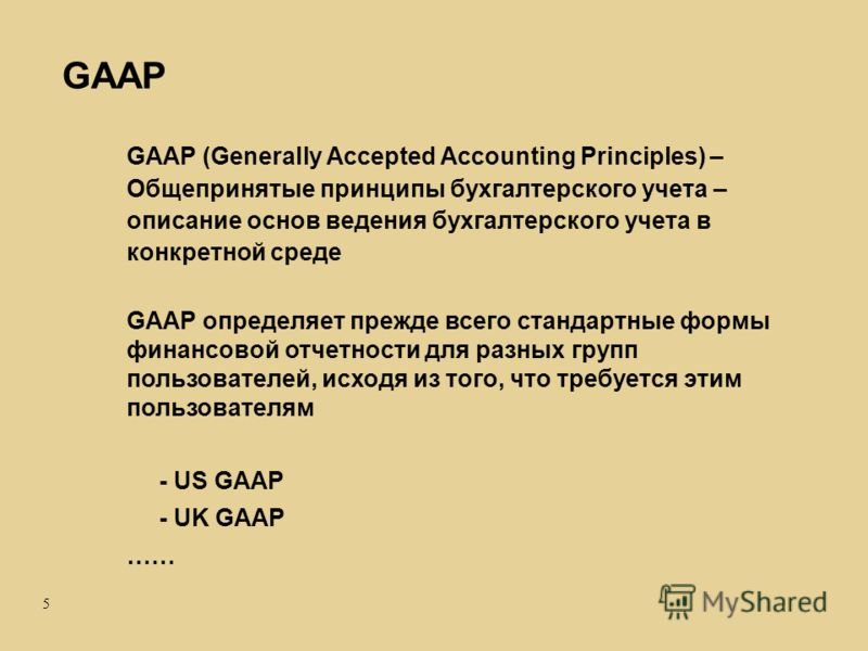 5 GAAP (Generally Accepted Accounting Principles) – Общепринятые принципы бухгалтерского учета – описание основ ведения бухгалтерского учета в конкретной среде GAAP определяет прежде всего стандартные формы финансовой отчетности для разных групп поль