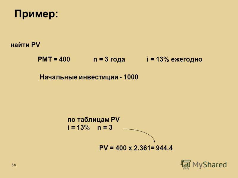 88 Пример: PMT = 400n = 3 годаi = 13% ежегодно найти PV PV = 400 x 2.361= 944.4 по таблицам PV i = 13% n = 3 Начальные инвестиции - 1000