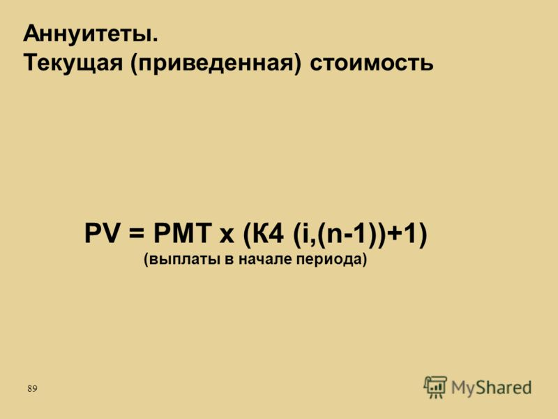 89 PV = PMT x (К4 (i,(n-1))+1) (выплаты в начале периода) Аннуитеты. Текущая (приведенная) стоимость
