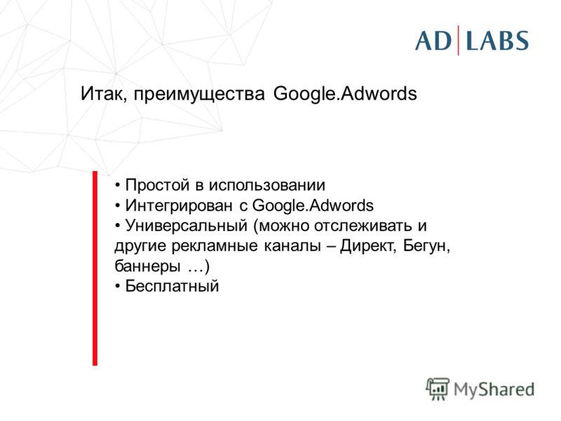Итак, преимущества Google.Adwords Простой в использовании Интегрирован с Google.Adwords Универсальный (можно отслеживать и другие рекламные каналы – Директ, Бегун, баннеры …) Бесплатный