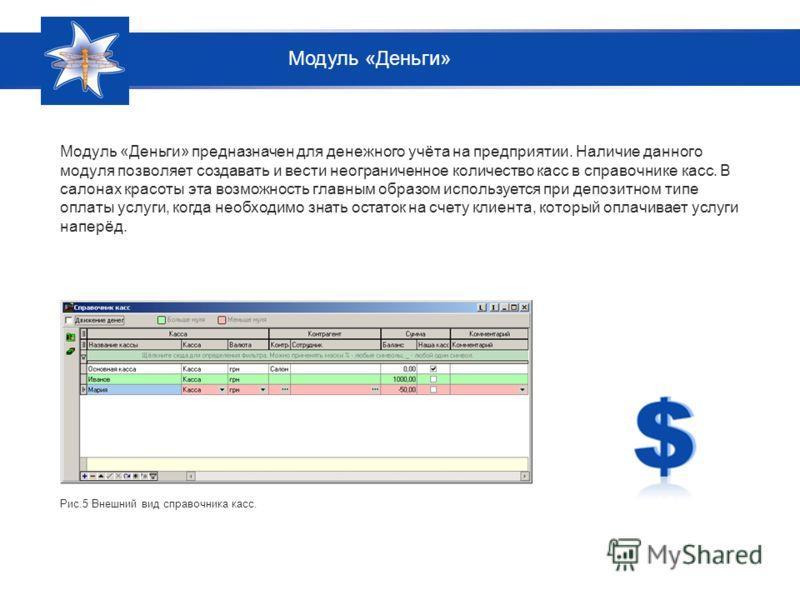 Модуль «Деньги» предназначен для денежного учёта на предприятии. Наличие данного модуля позволяет создавать и вести неограниченное количество касс в справочнике касс. В салонах красоты эта возможность главным образом используется при депозитном типе