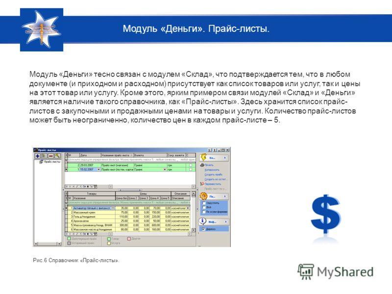 Модуль «Деньги» тесно связан с модулем «Склад», что подтверждается тем, что в любом документе (и приходном и расходном) присутствует как список товаров или услуг, так и цены на этот товар или услугу. Кроме этого, ярким примером связи модулей «Склад»