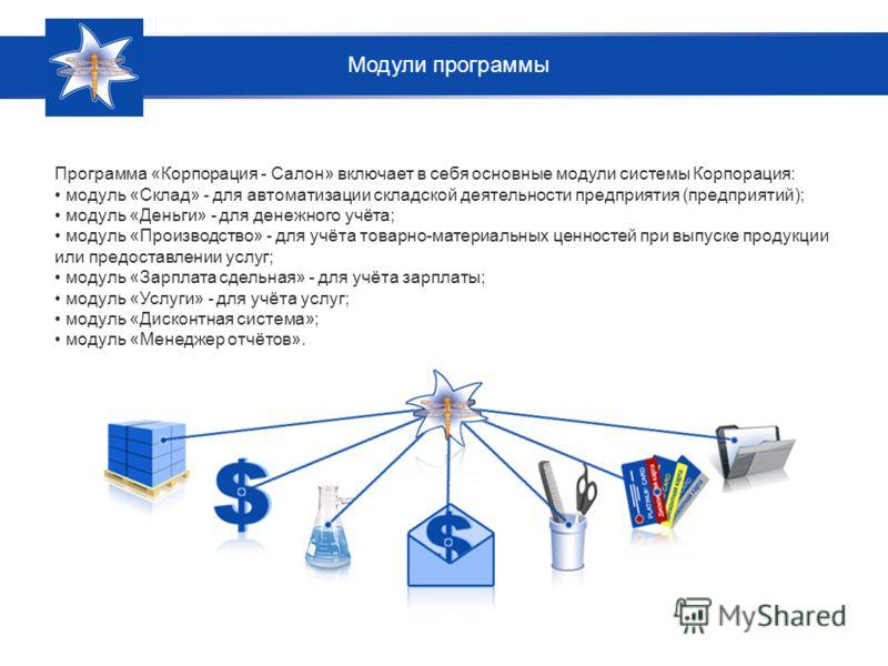 Программа «Корпорация - Салон» включает в себя основные модули системы Корпорация: модуль «Склад» - для автоматизации складской деятельности предприятия (предприятий); модуль «Деньги» - для денежного учёта; модуль «Производство» - для учёта товарно-м