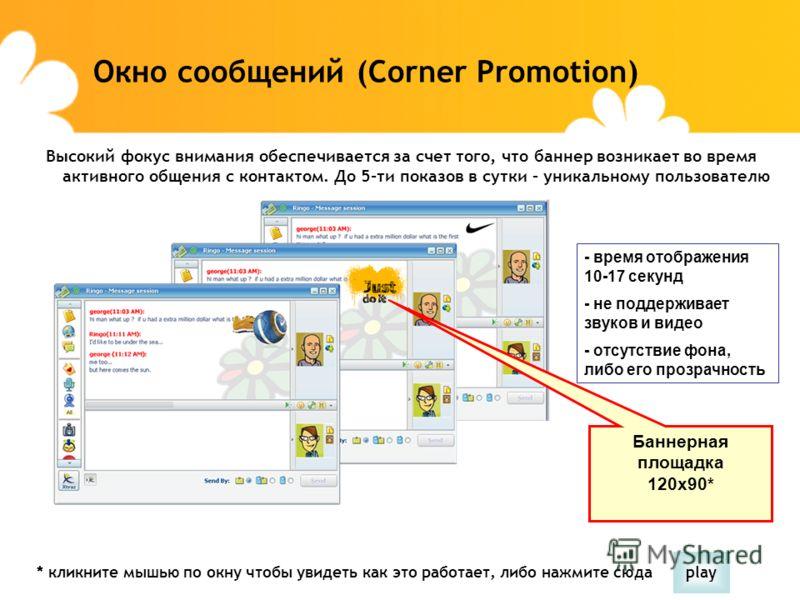 Окно сообщений (Corner Promotion) Баннерная площадка 120x90* - время отображения 10-17 секунд - не поддерживает звуков и видео - отсутствие фона, либо его прозрачность Высокий фокус внимания обеспечивается за счет того, что баннер возникает во время