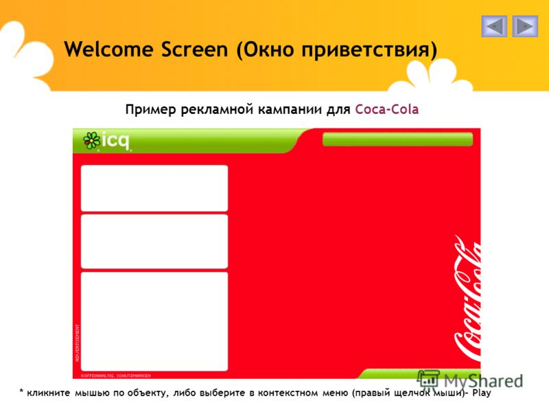 Пример рекламной кампании для Coca-Cola Welcome Screen (Окно приветствия) * кликните мышью по объекту, либо выберите в контекстном меню (правый щелчок мыши)– Play