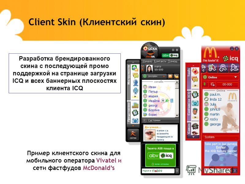 Client Skin (Клиентский скин) Разработка брендированного скина с последующей промо поддержкой на странице загрузки ICQ и всех баннерных плоскостях клиента ICQ Пример клиентского скина для мобильного оператора Vivatel и сети фастфудов McDonalds